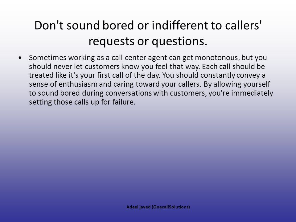 Don t sound bored or indifferent to callers requests or questions.