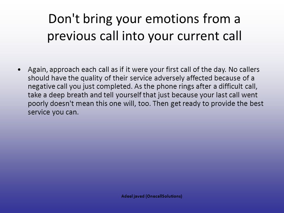 Don t bring your emotions from a previous call into your current call