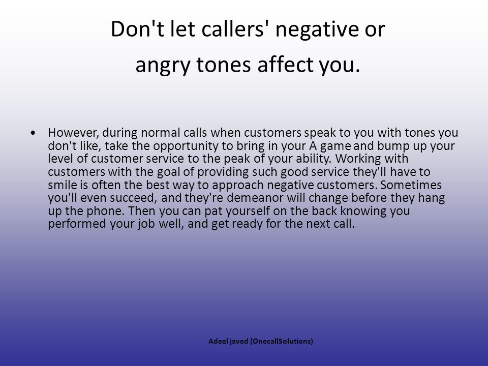 Don t let callers negative or angry tones affect you.