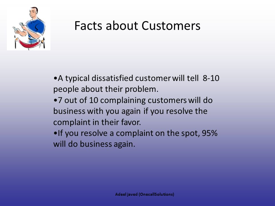 Facts about Customers A typical dissatisfied customer will tell 8-10 people about their problem.