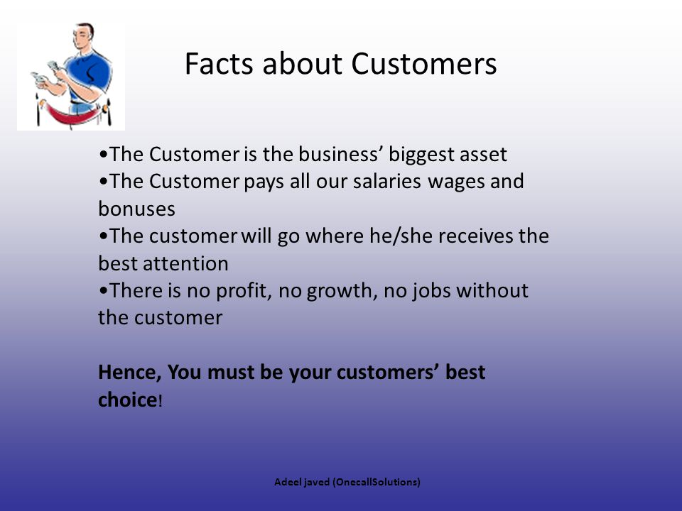 Facts about Customers The Customer is the business' biggest asset