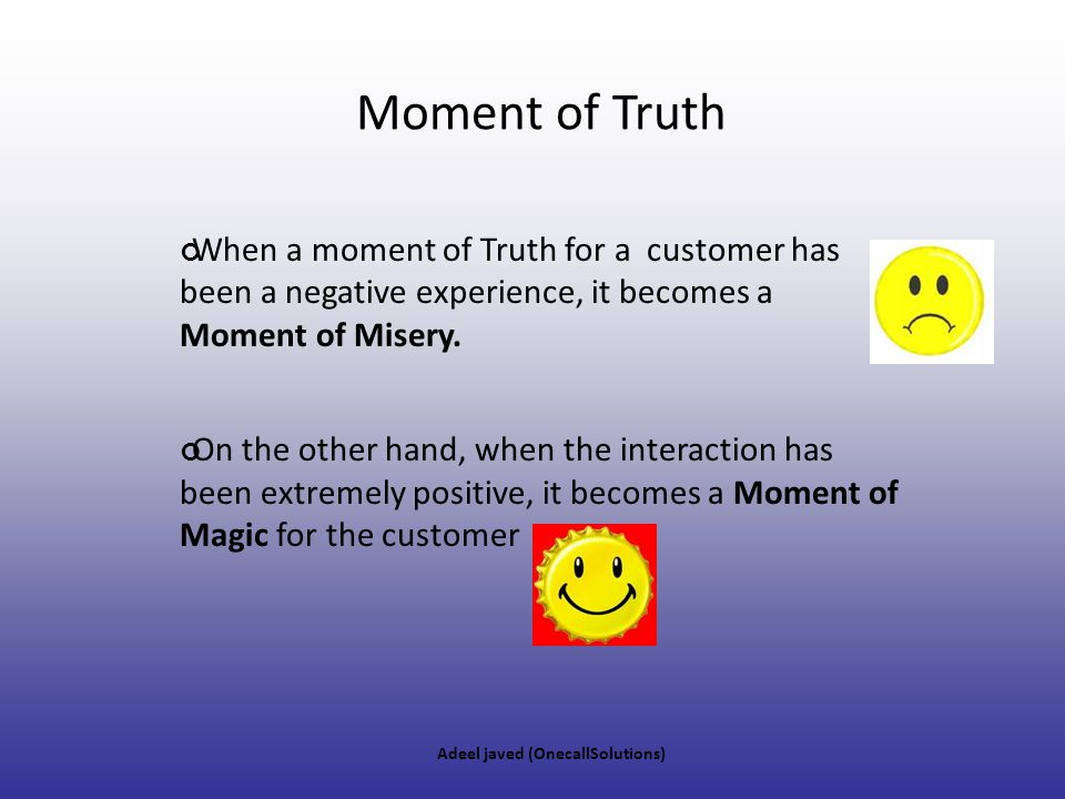 Moment of Truth When a moment of Truth for a customer has been a negative experience, it becomes a Moment of Misery.