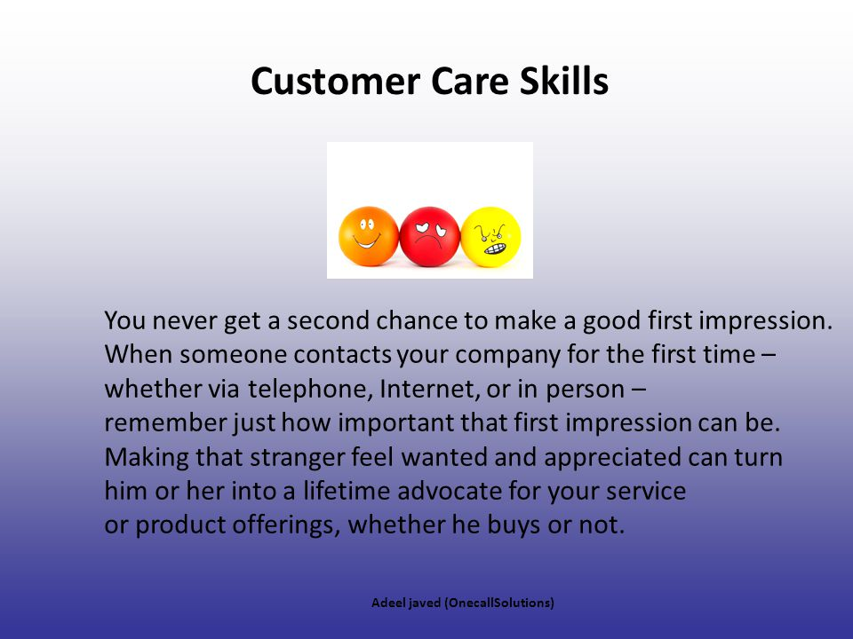 Customer Care Skills You never get a second chance to make a good first impression. When someone contacts your company for the first time –