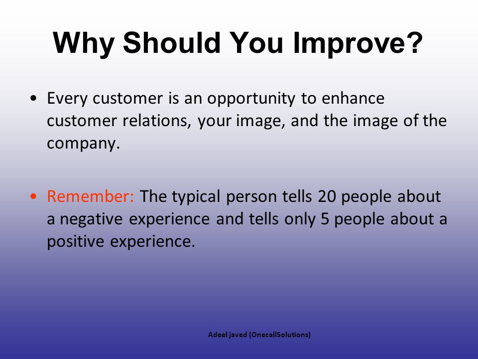Why Should You Improve Every customer is an opportunity to enhance customer relations, your image, and the image of the company.