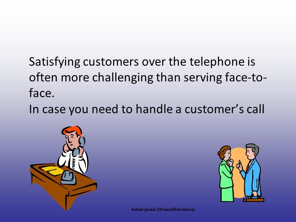 Satisfying customers over the telephone is often more challenging than serving face-to-face. In case you need to handle a customer's call