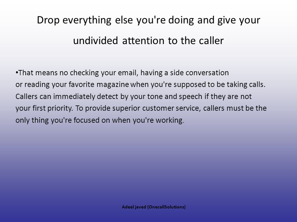 Drop everything else you re doing and give your undivided attention to the caller