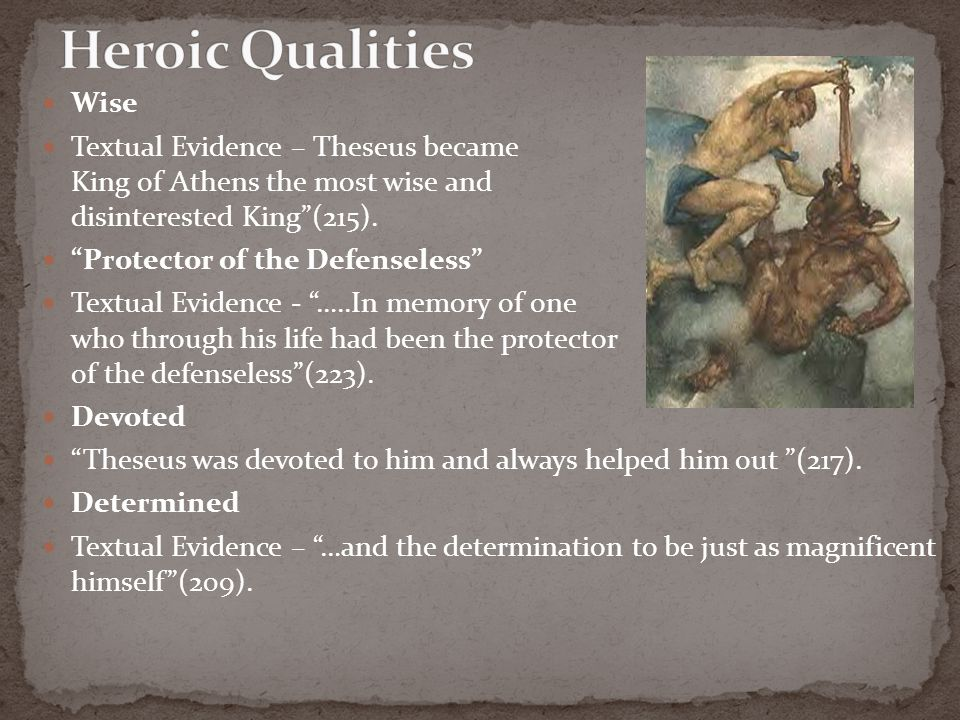 theseus the wise Theseus was an athenian hero, the son of the king aegeus and aethra he is famous for defeating the minotaur in crete, the princess ariadne had given him a ball of string toget through the .