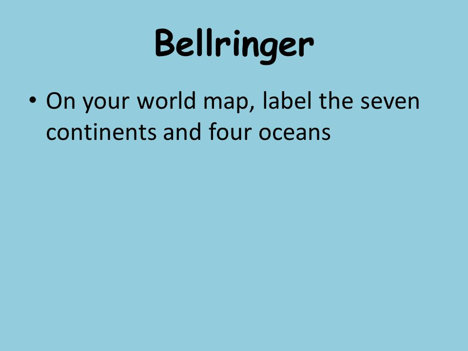 Bellringer On your world map, label the seven continents and four ...