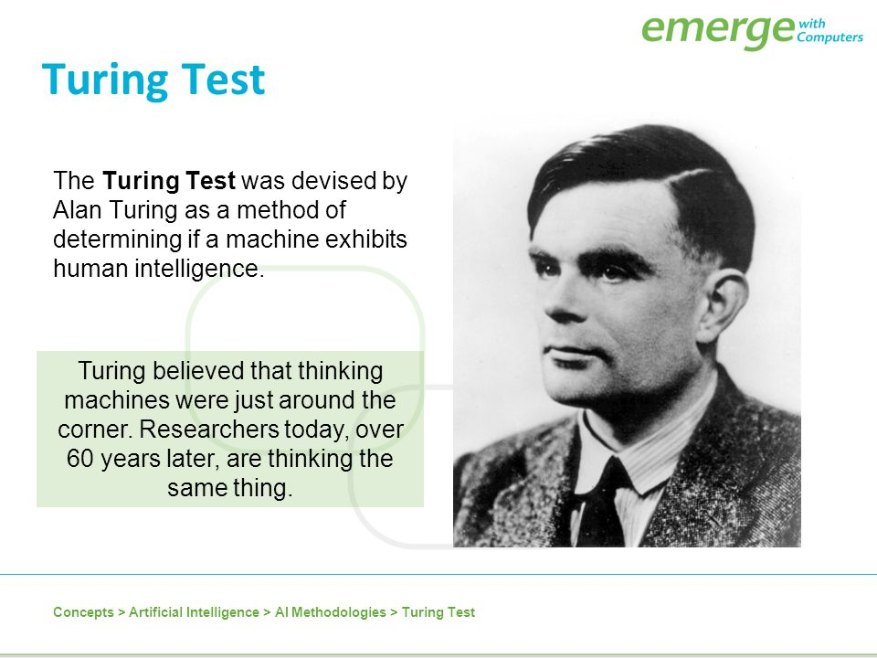 Turing Test The Turing Test was devised by Alan Turing as a method of determining if a machine exhibits human intelligence.
