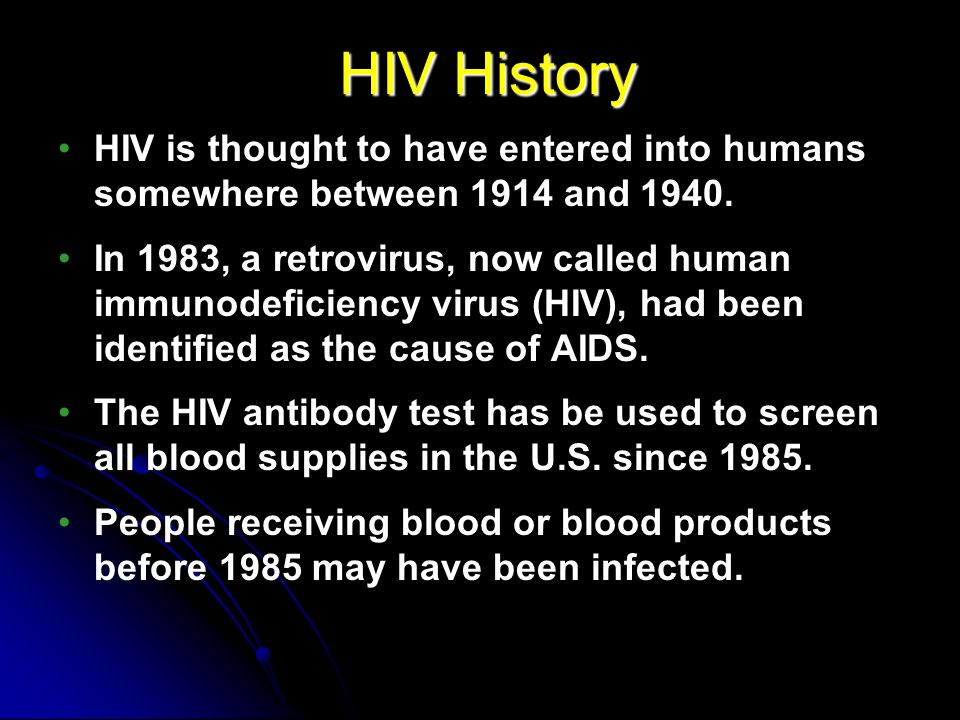 HIV History HIV is thought to have entered into humans somewhere between 1914 and