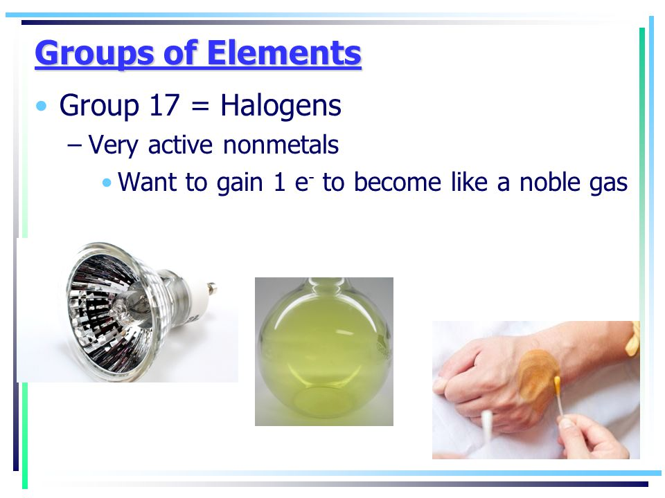 Groups of Elements Group 17 = Halogens Very active nonmetals
