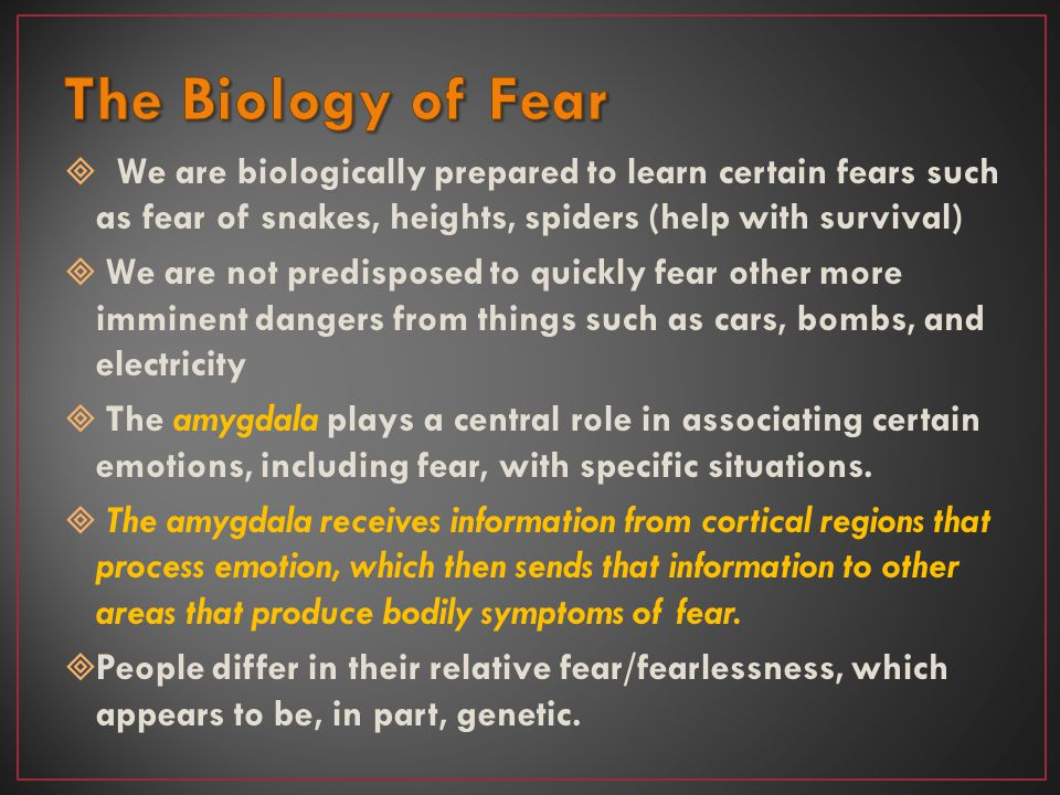 The Biology of Fear We are biologically prepared to learn certain fears such as fear of snakes, heights, spiders (help with survival)