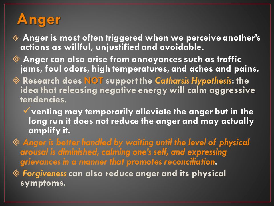 Anger Anger is most often triggered when we perceive another's actions as willful, unjustified and avoidable.