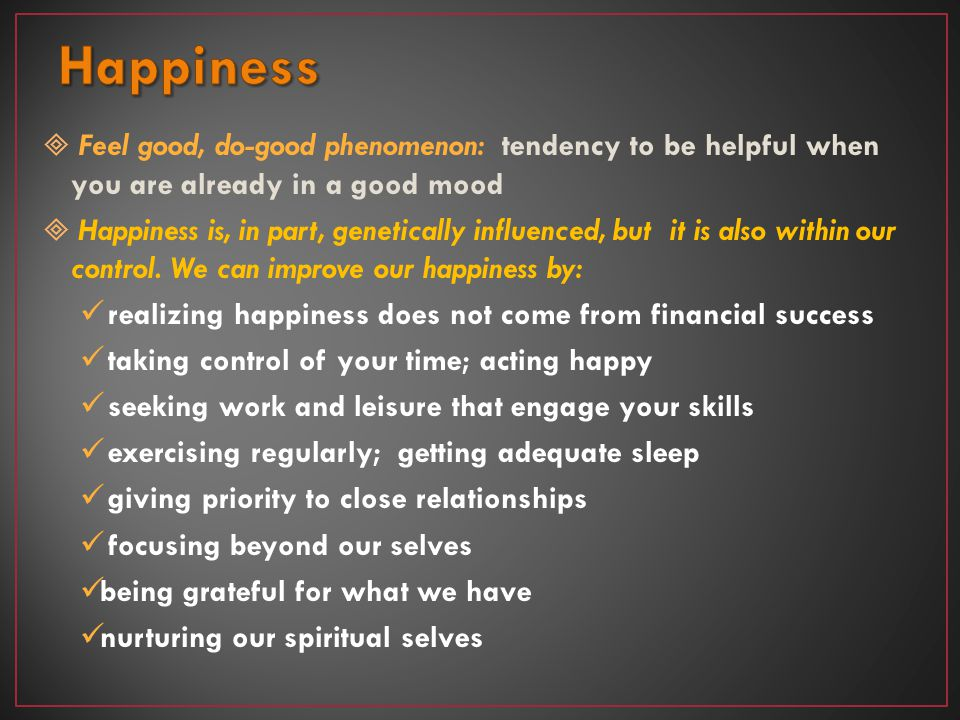 Happiness Feel good, do-good phenomenon: tendency to be helpful when you are already in a good mood.