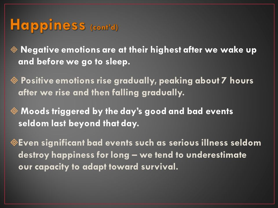 Happiness (cont'd) Negative emotions are at their highest after we wake up and before we go to sleep.