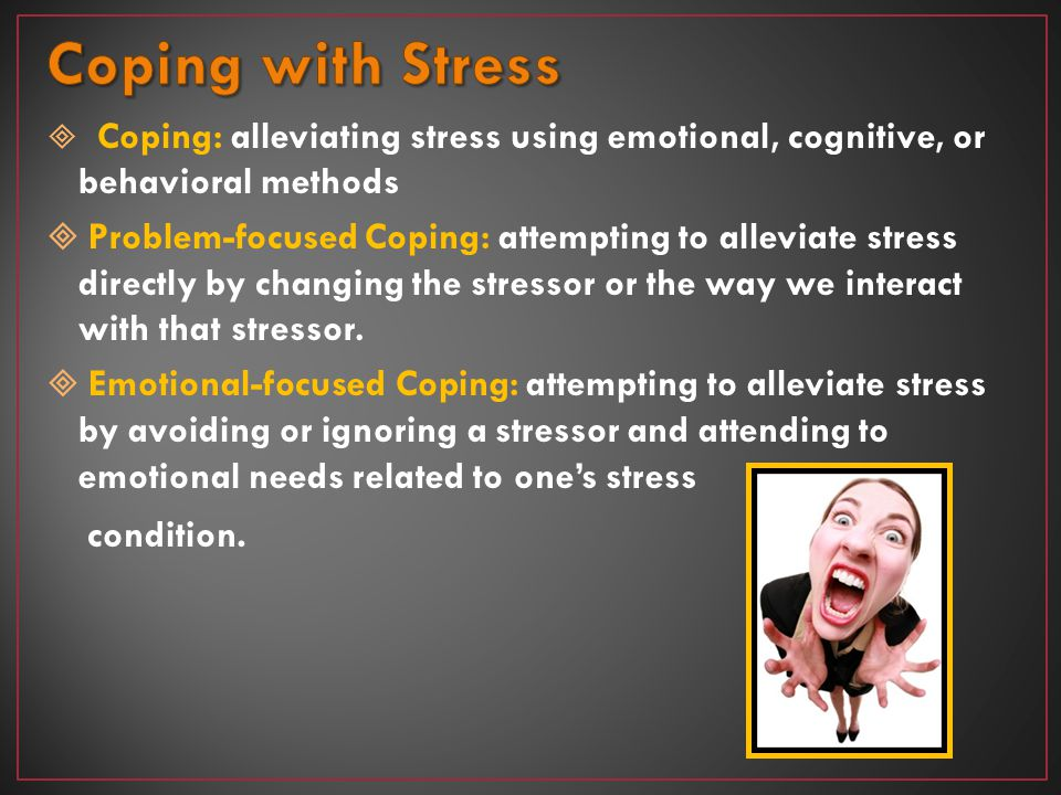 Coping with Stress Coping: alleviating stress using emotional, cognitive, or behavioral methods.
