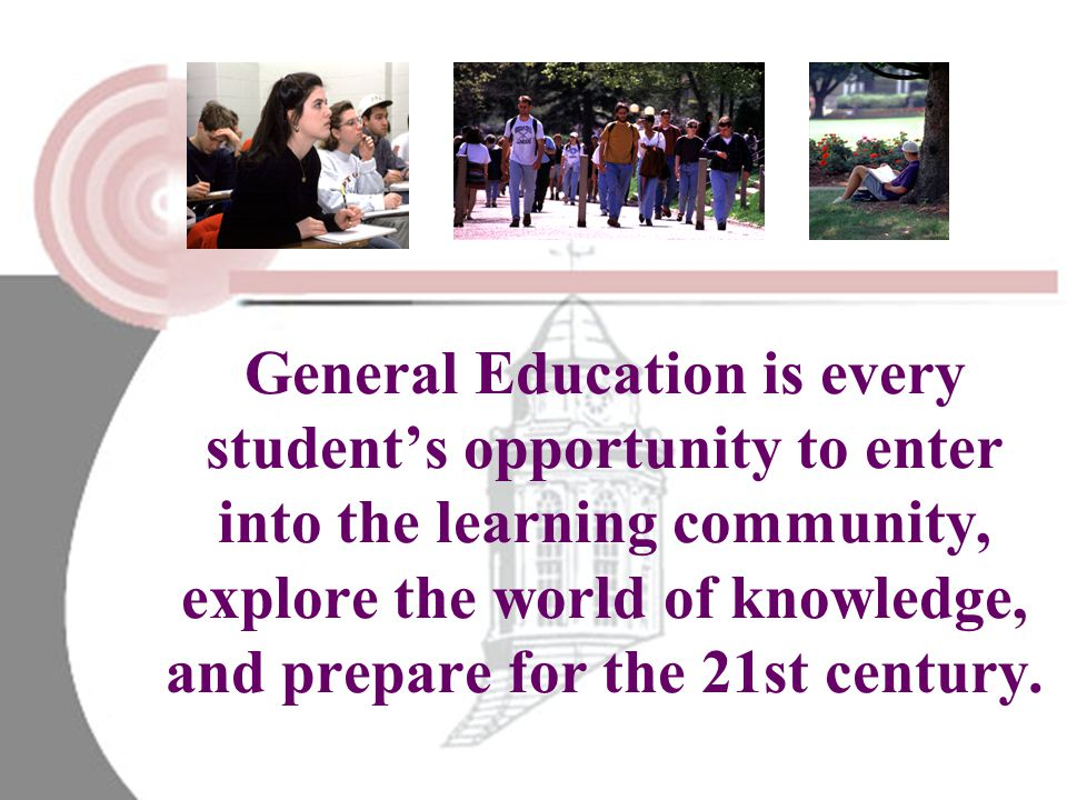 General Education is every student's opportunity to enter into the learning community, explore the world of knowledge, and prepare for the 21st century.