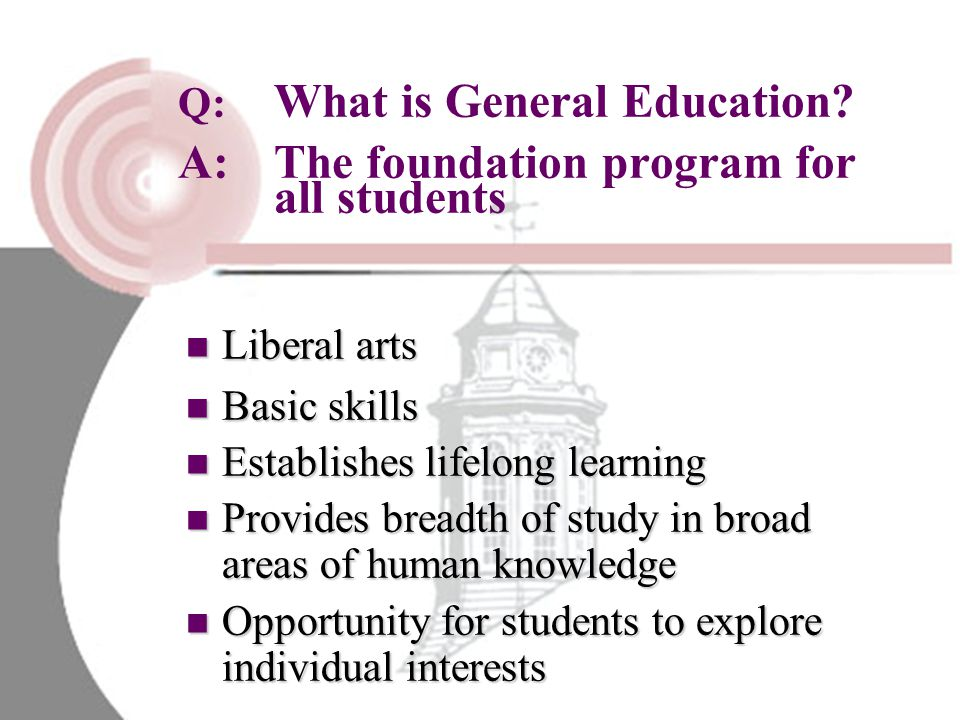 Q:. What is General Education. A:. The foundation program for