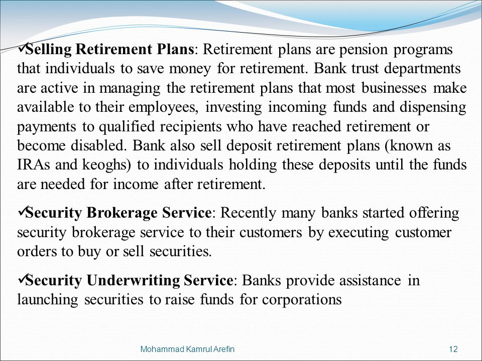 Selling Retirement Plans: Retirement plans are pension programs that individuals to save money for retirement. Bank trust departments are active in managing the retirement plans that most businesses make available to their employees, investing incoming funds and dispensing payments to qualified recipients who have reached retirement or become disabled. Bank also sell deposit retirement plans (known as IRAs and keoghs) to individuals holding these deposits until the funds are needed for income after retirement.