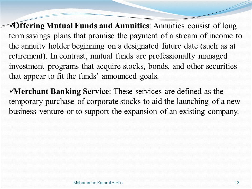 Offering Mutual Funds and Annuities: Annuities consist of long term savings plans that promise the payment of a stream of income to the annuity holder beginning on a designated future date (such as at retirement). In contrast, mutual funds are professionally managed investment programs that acquire stocks, bonds, and other securities that appear to fit the funds' announced goals.