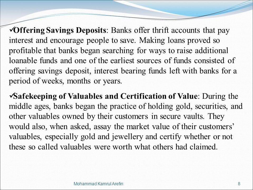 Offering Savings Deposits: Banks offer thrift accounts that pay interest and encourage people to save. Making loans proved so profitable that banks began searching for ways to raise additional loanable funds and one of the earliest sources of funds consisted of offering savings deposit, interest bearing funds left with banks for a period of weeks, months or years.