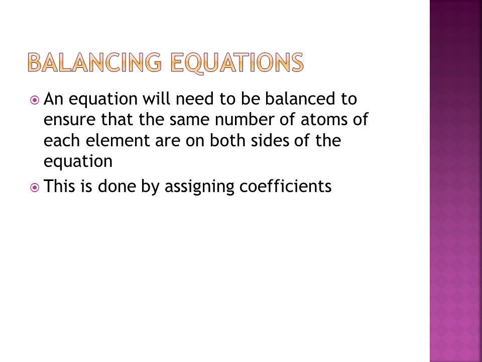 Balancing Equations An equation will need to be balanced to ensure that the same number of atoms of each element are on both sides of the equation.