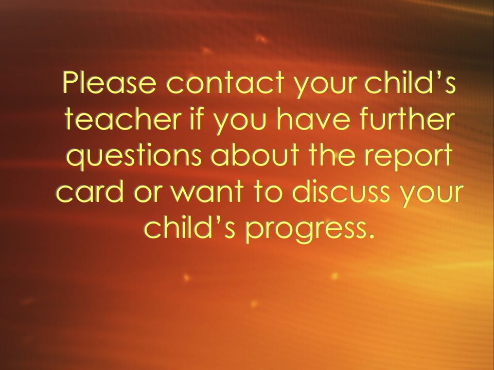 Please contact your child's teacher if you have further questions about the report card or want to discuss your child's progress.