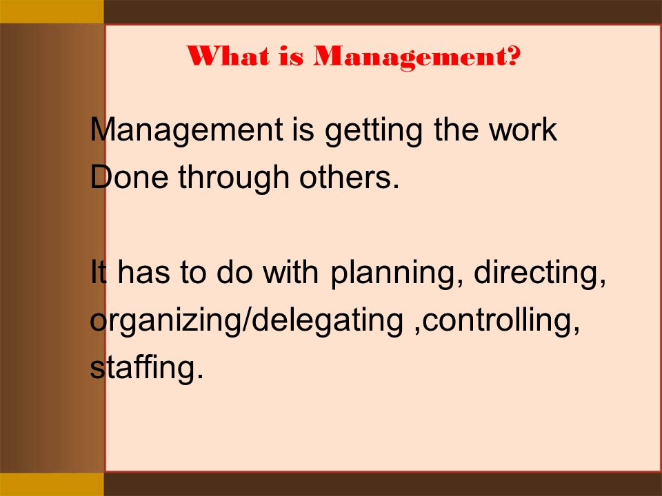 Management is getting the work Done through others.