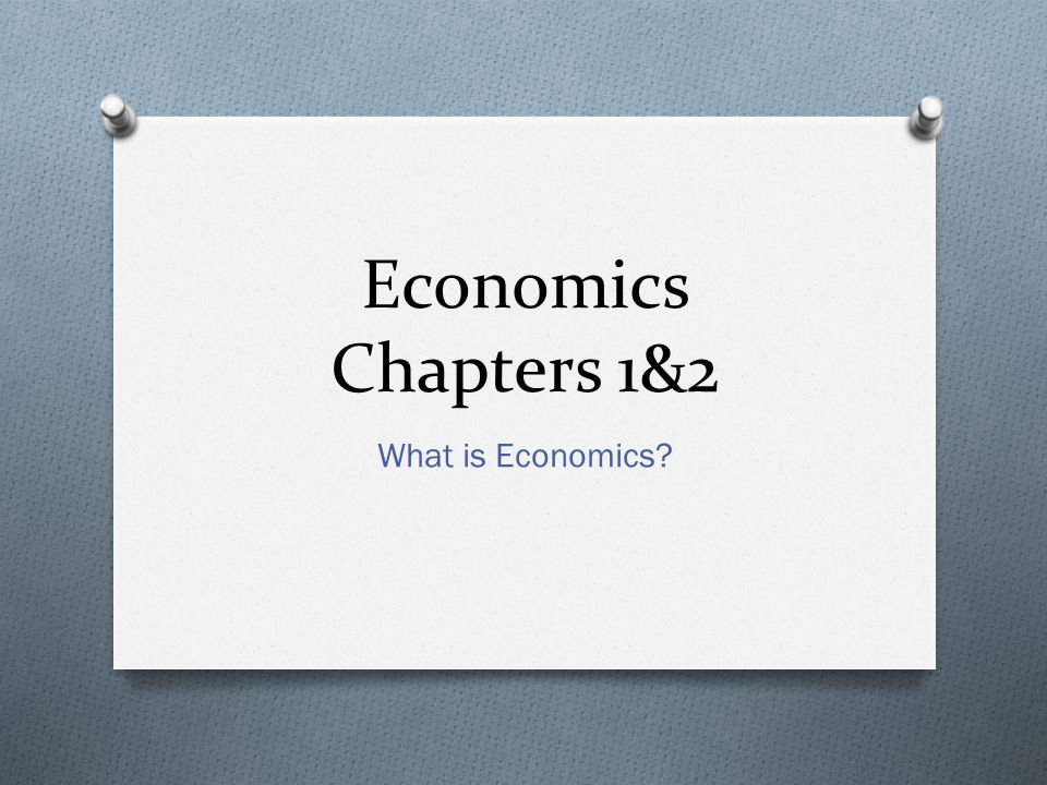 Economics Chapters 1&2 What is Economics