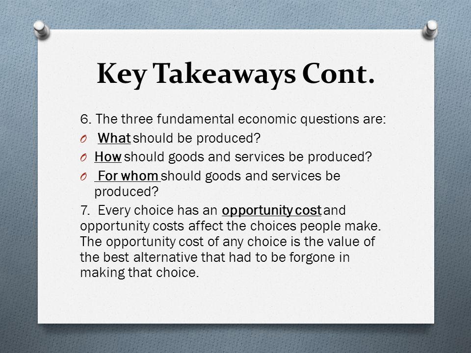Key Takeaways Cont. 6. The three fundamental economic questions are: