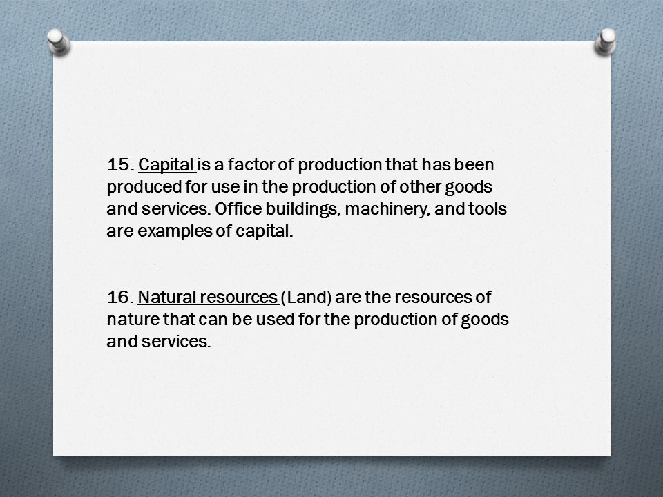 15. Capital is a factor of production that has been produced for use in the production of other goods and services. Office buildings, machinery, and tools are examples of capital.