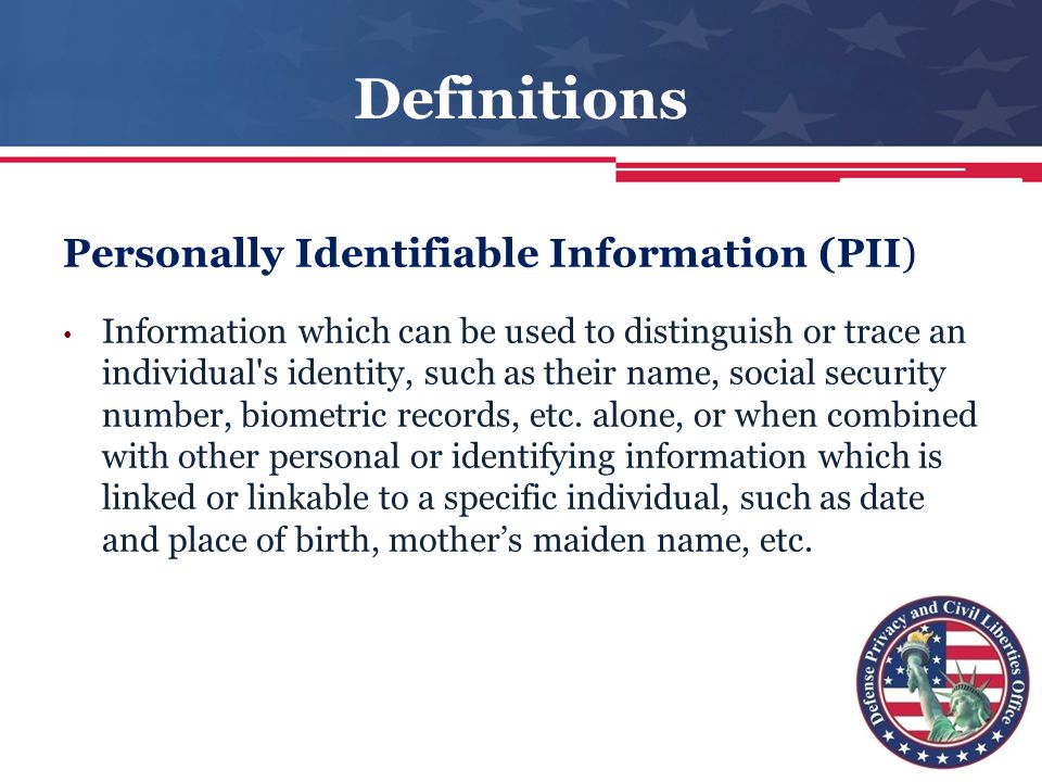 personal identifiable information 4 what is personally identifiable information (pii) pii is any information which can be used to distinguish or trace an individual's identity.