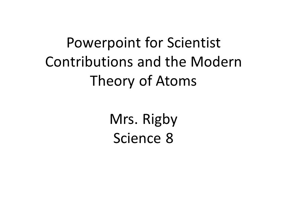 Powerpoint for Scientist Contributions and the Modern Theory of Atoms Mrs. Rigby Science 8