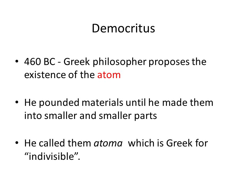 Democritus 460 BC - Greek philosopher proposes the existence of the atom. He pounded materials until he made them into smaller and smaller parts.