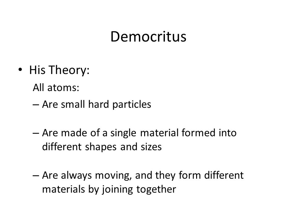 Democritus His Theory: All atoms: Are small hard particles