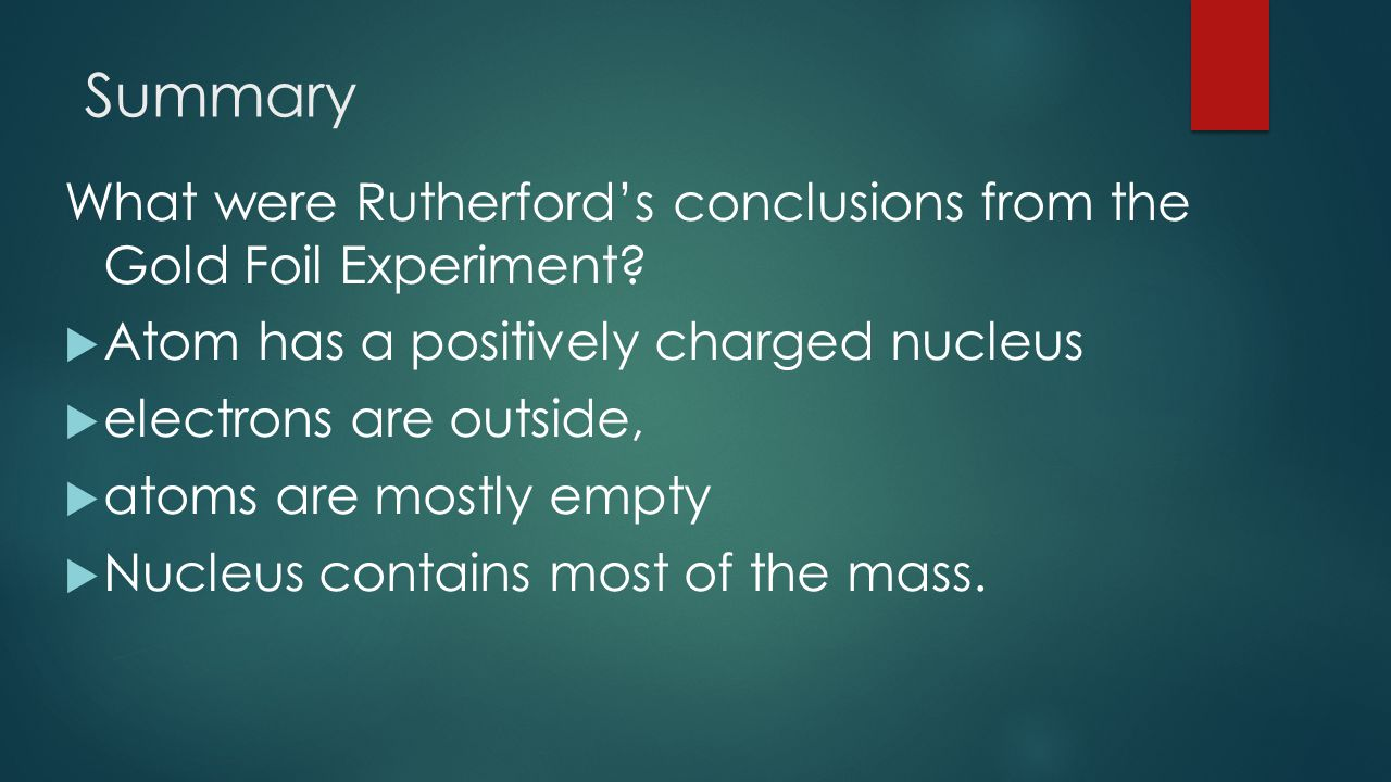 Summary What were Rutherford's conclusions from the Gold Foil Experiment Atom has a positively charged nucleus.