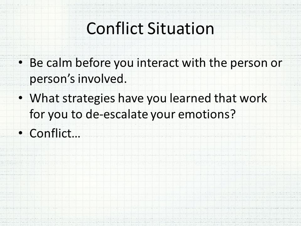 Conflict Situation Be calm before you interact with the person or person's involved.