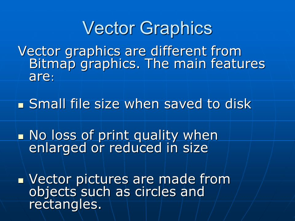 Vector Graphics Vector graphics are different from Bitmap graphics. The main features are: Small file size when saved to disk.