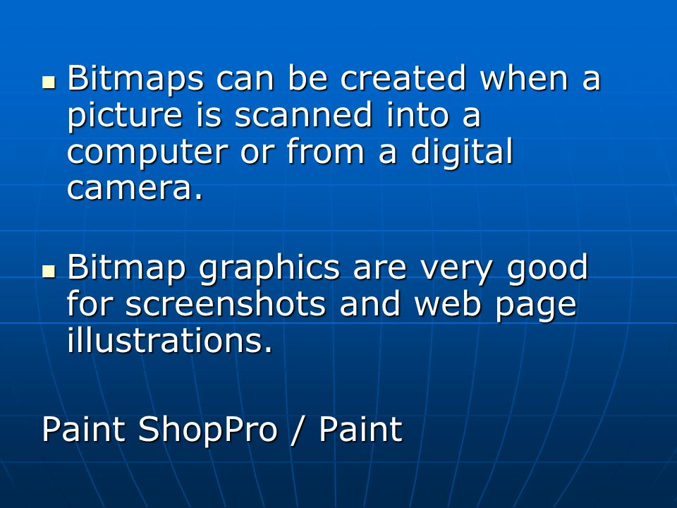 Bitmaps can be created when a picture is scanned into a computer or from a digital camera.