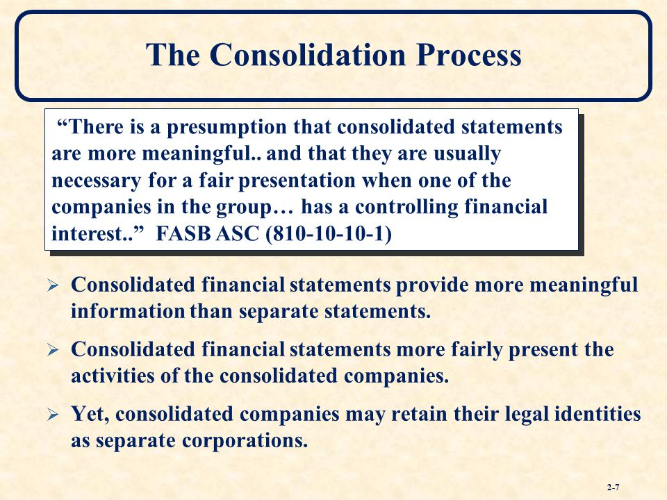 consolidation of financial information They are considered necessary for a fair presentation business combinations business combinations business combinations – cont consolidation of financial information gaap accounting methods purchase method – sfas 141 used when when there is a change in ownership that results in control of one enterprise by another enterprise.