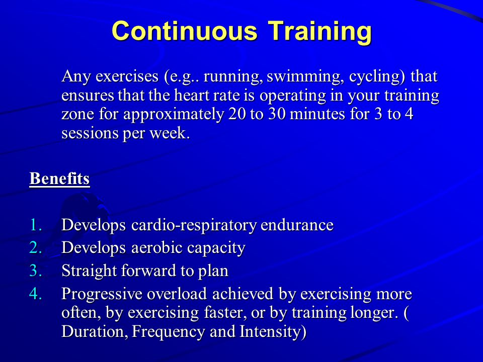 Continuous Training Any exercises (e g   running, swimming, cycling) that  ensures that the heart rate is operating in your training zone for  approximately