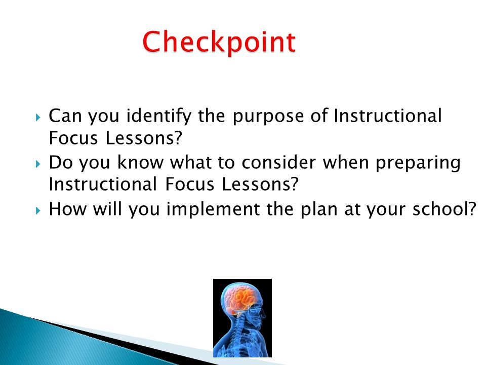 Checkpoint Can you identify the purpose of Instructional Focus Lessons Do you know what to consider when preparing Instructional Focus Lessons