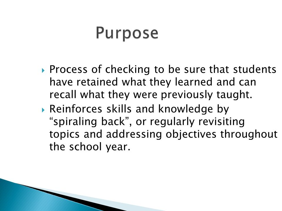 Purpose Process of checking to be sure that students have retained what they learned and can recall what they were previously taught.