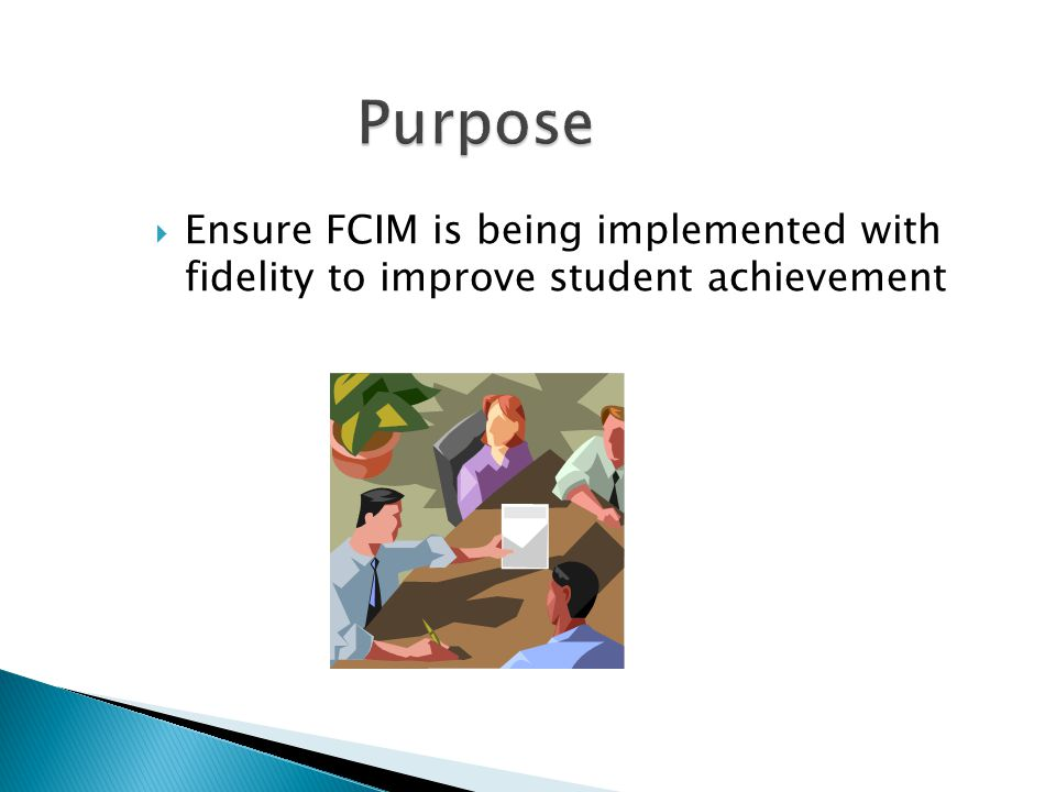 Purpose Ensure FCIM is being implemented with fidelity to improve student achievement.