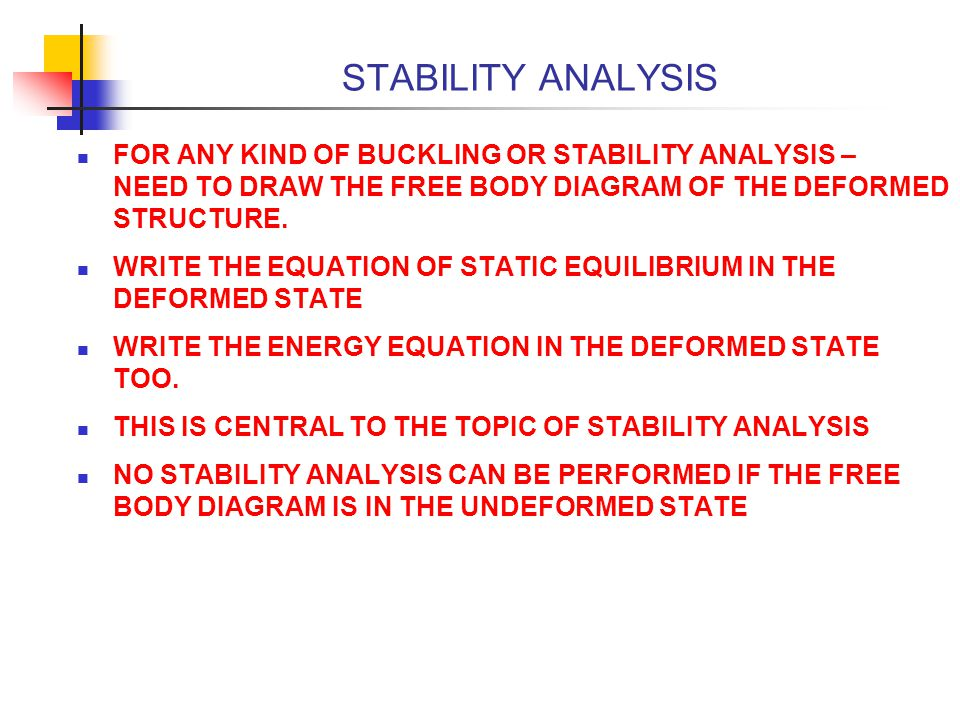 STABILITY ANALYSIS FOR ANY KIND OF BUCKLING OR STABILITY ANALYSIS – NEED TO DRAW THE FREE BODY DIAGRAM OF THE DEFORMED STRUCTURE.