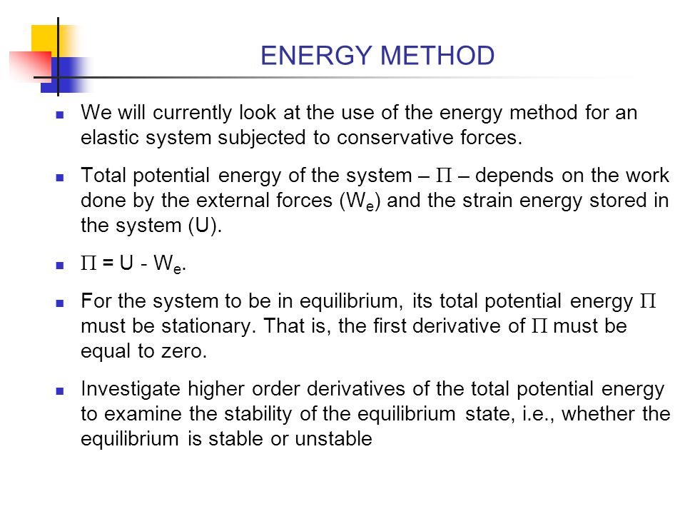 ENERGY METHOD We will currently look at the use of the energy method for an elastic system subjected to conservative forces.