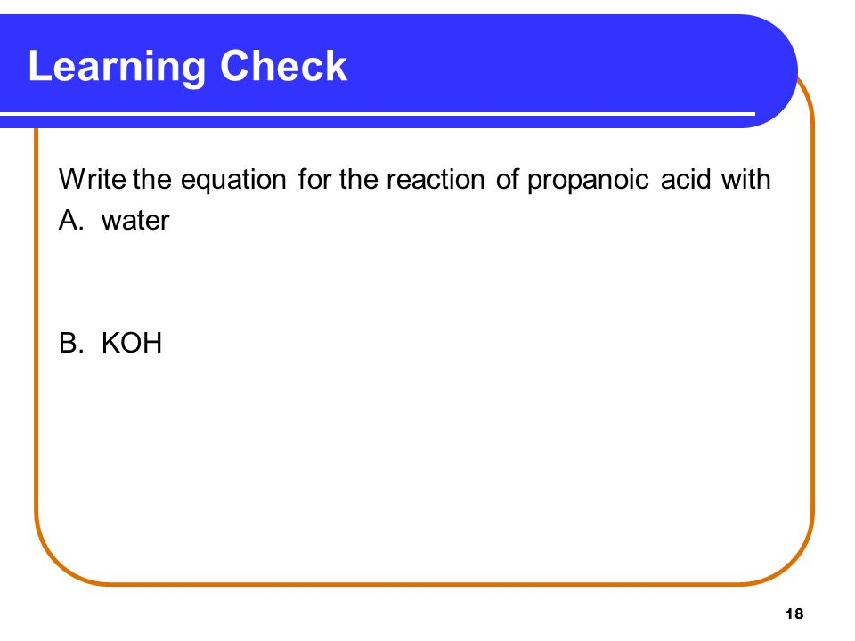 Learning Check Write the equation for the reaction of propanoic acid with A. water B. KOH