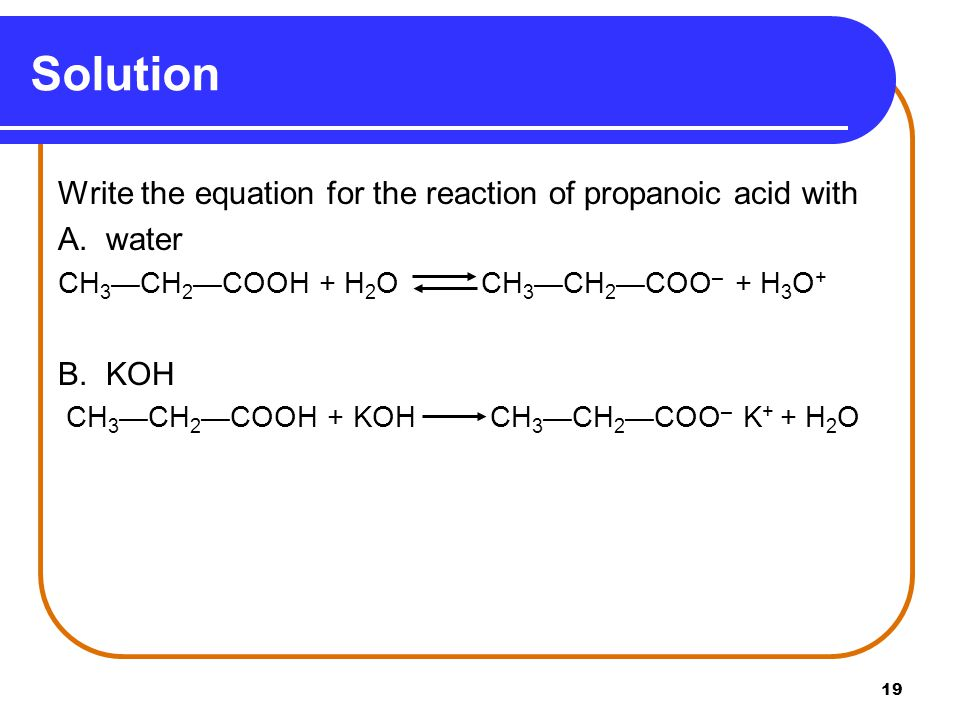 Solution Write the equation for the reaction of propanoic acid with