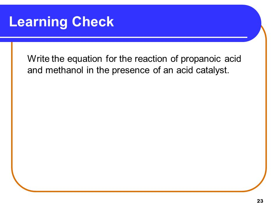 Learning Check Write the equation for the reaction of propanoic acid and methanol in the presence of an acid catalyst.