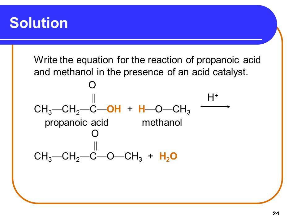 Solution O  H+ CH3—CH2—C—OH + H—O—CH3 propanoic acid methanol 